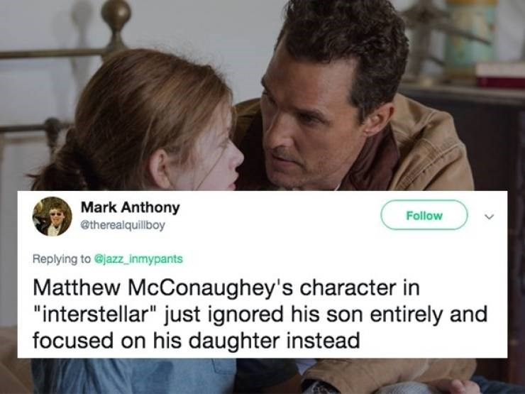 "Text - Mark Anthony Follow @therealquillboy Replying to @jazz_inmypants Matthew McConaughey's character in ""interstellar"" just ignored his son entirely and focused on his daughter instead"