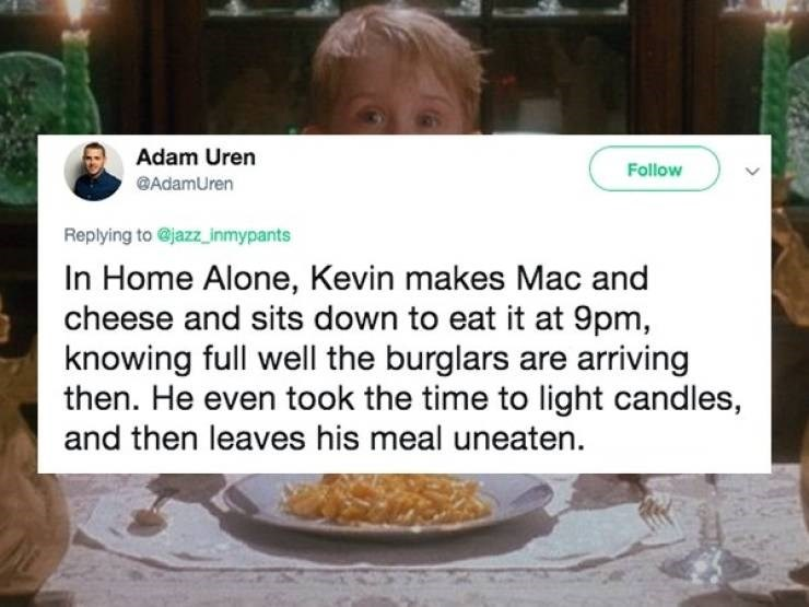 Dish - Adam Uren Follow @AdamUren Replying to @jazz_inmypants In Home Alone, Kevin makes Mac and cheese and sits down to eat it at 9pm, knowing full well the burglars are arriving then. He even took the time to light candles, and then leaves his meal uneaten