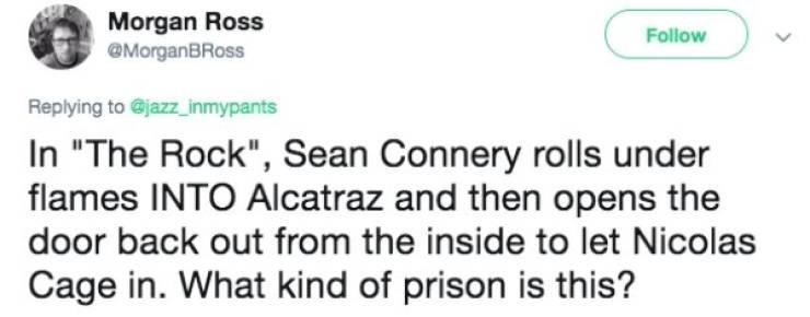 "Text - Morgan Ross @MorganBRoss Follow Replying to @jazz inmypants In ""The Rock"", Sean Connery rolls under flames INTO Alcatraz and then opens the door back out from the inside to let Nicolas Cage in. What kind of prison is this?"