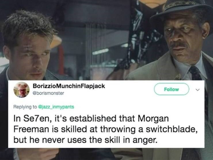 News - BorizzioMunchinFlapjack Follow @borismonster Replying to @jazzinmypants In Se7en, it's established that Morgan Freeman is skilled at throwing a switchblade, but he never uses the skill in anger.