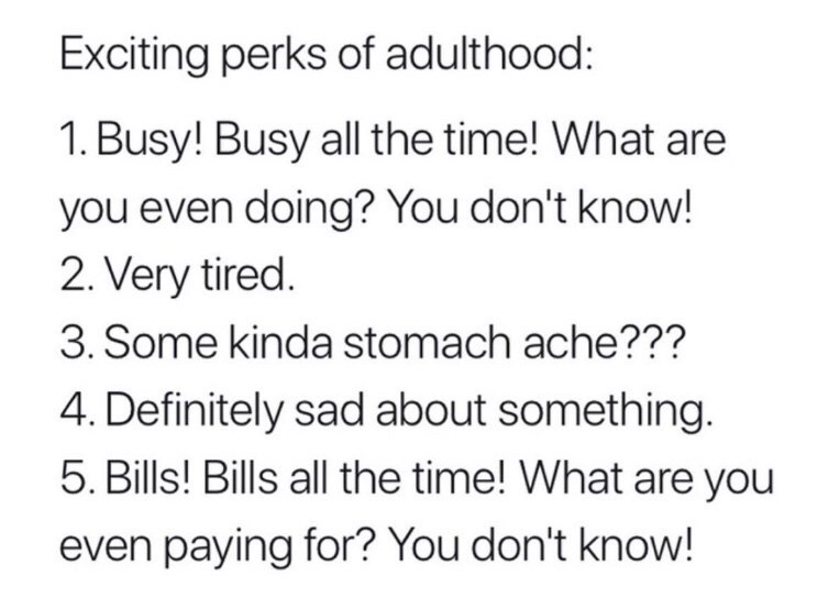 dark meme - Text - Exciting perks of adulthood: 1. Busy! Busy all the time! What are you even doing? You don't know! 2. Very tired. 3. Some kinda stomach ache??? 4. Definitely sad about something. 5. Bills! Bills all the time! What are you even paying for? You don't know!