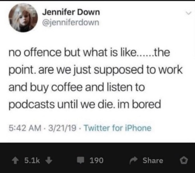 dark meme - Text - Jennifer Down @jenniferdown no offence but what is like.. the point. are we just supposed to work and buy coffee and listen to podcasts until we die. im bored 5:42 AM 3/21/19 Twitter for iPhone t5.1k 190 Share