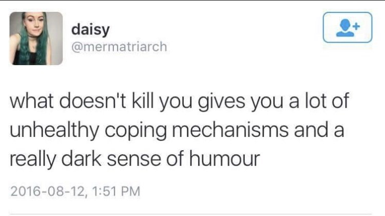 dark meme - Text - daisy @mermatriarch what doesn't kill you gives you a lot of unhealthy coping mechanisms and a really dark sense of humour 2016-08-12, 1:51 PM