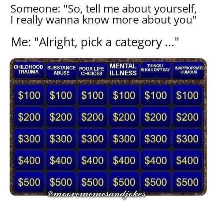 """dark meme - Text - Someone: """"So, tell me about yourself, I really wanna know more about you"""" Me: """"Alright, pick a category..."""" CHILDHOOD SUBSTANCE POOR LIFE MENTAL TRAUMA THINGSI HUMOUR ABUSE CHOICES ILLNESS SHOULDN'T SAY INAPPROPRIATE $100 $100 $100 $100 $100 $100 $200 $200 $200 $200 $200 $200 $300 $300 $300 $300 $300 $300 $400 $400 $400 $400 $400 $400 $500 $500 $500 $500 $500 $500 amaarememesandjokes"""