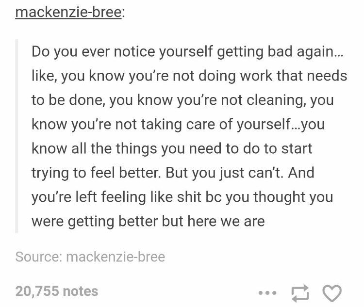 dark meme - Text - mackenzie-bree: Do you ever notice yourself getting bad again... like, you know you're not doing work that needs to be done, you know you're not cleaning, you know you're not taking care of yourself...you know all the things you need to do to start trying to feel better. But you just can't. And you're left feeling like shit bc you thought you were getting better but here we are Source: mackenzie-bree 20,755 notes
