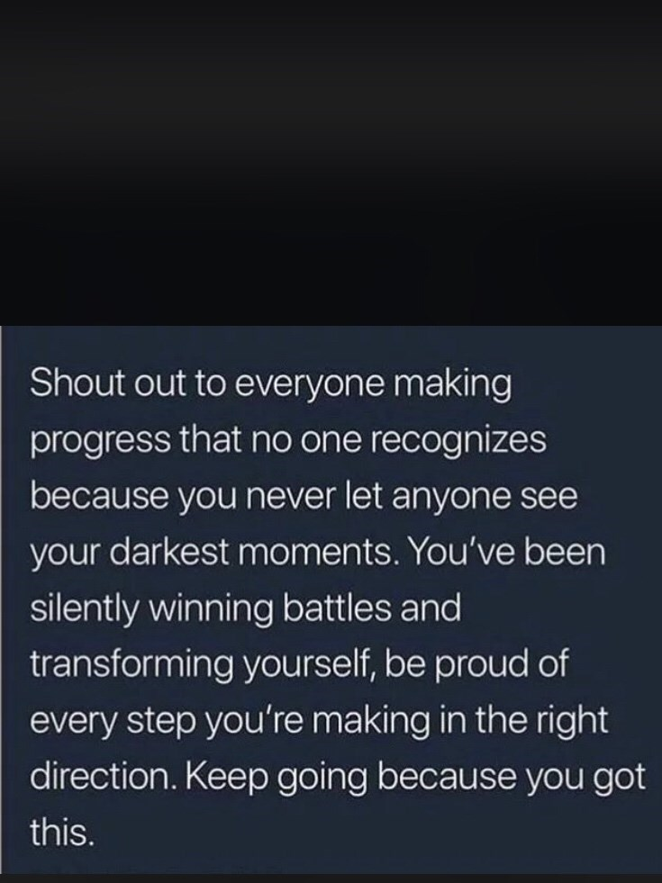 dark meme - Text - Shout out to everyone making progress that no one recognizes because you never let anyone see your darkest moments. You've been silently winning battles and transforming yourself, be proud of every step you're making in the right direction. Keep going because you got this.