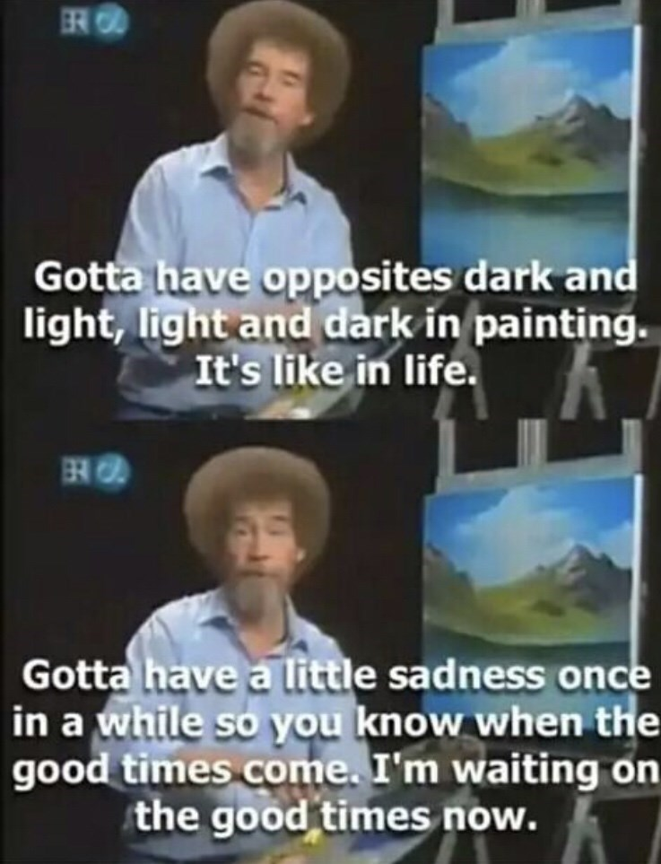 dark meme - News - R Gotta have opposites dark and light, light and dark in painting. It's like in life. Gotta have a little sadness once in a while so you know when the good times come. I'm waiting on the good times now.