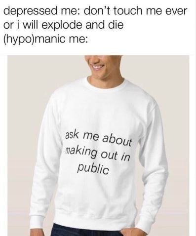 dark meme - Clothing - depressed me: don't touch me ever or i will explode and die (hypo)manic me: ask me about making out in public