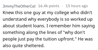 "askreddit - Text - JimmyTheOtherCat 16.4k points15 hours ago Knew this one guy at my college who didn't understand why everybody is so worked up about student loans. I remember him saying something along the lines of ""why don't people just pay the tuition upfront."" He was also quite sheltered."