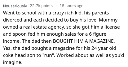 "askreddit - Text - Nouseriously 22.7k points 15 hours ago Went to school with a crazy rich kid, his parents divorced and each decided to buy his love. Mommy owned a real estate agency, so she got him a license and spoon fed him enough sales for a 6 figure income. The dad then BOUGHT HIM A MAGAZINE. Yes, the dad bought a magazine for his 24 year old coke head son to ""run"". Worked about as well as you'd imagine."