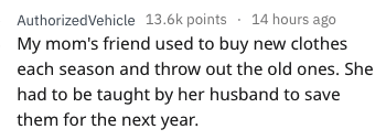 askreddit - Text - AuthorizedVehicle 13.6k points 14 hours ago My mom's friend used to buy new clothes each season and throw out the old ones. She had to be taught by her husband to save them for the next year.