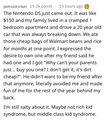 """askreddit - Text - petroldrinker 15.3k points 15 hours ago The Nintendo DS just came out. It was like $150 and my family lived in a cramped 1 bedroom apartment and drove a 20 year old car that was always breaking down. We ate those cheap bags of Walmart beans and rice for months at one point. I expressed the desire to own one after my friend said he had one and I got """"Why can't your parents just... buy you one? I don't get it, it's dirt cheap?"""""""