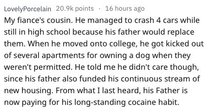 askreddit - Text - LovelyPorcelain 20.9k points 16 hours ago My fiance's cousin. He managed to crash 4 cars while still in high school because his father would replace them. When he moved onto college, he got kicked out of several apartments for owning a dog when they weren't permitted. He told me he didn't care though, since his father also funded his continuous stream of new housing. From what I last heard, his Father is now paying for his long-standing cocaine habit.