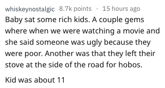 askreddit - Text - whiskeynostalgic 8.7k points 15 hours ago Baby sat some rich kids. A couple gems where when we were watching a movie and she said someone was ugly because they were poor. Another was that they left their stove at the side of the road for hobos. Kid was about 11