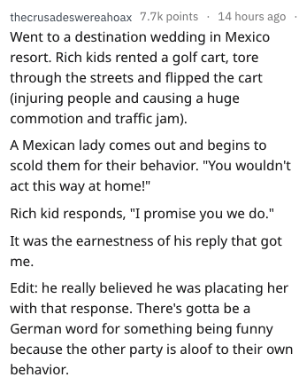 "askreddit - Text - thecrusadeswereahoax 7.7k points 14 hours ago Went to a destination wedding in Mexico resort. Rich kids rented a golf cart, tore through the streets and flipped the cart (injuring people and causing a huge commotion and traffic jam) A Mexican lady comes out and begins to scold them for their behavior. ""You wouldn't act this way at home!"""