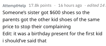 askreddit - Text - AttemptHelp 17.8k points 16 hours ago edited 14 Someone's sister got $600 shoes so the parents got the other kid shoes of the same price to stop their complaining Edit: it was a birthday present for the first kid i should've said that
