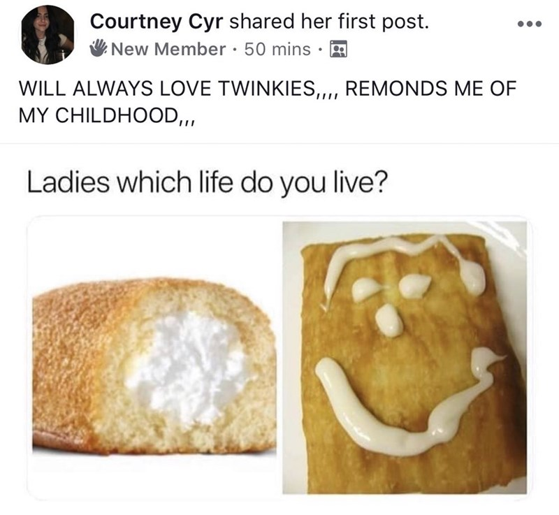 Facebook - WILL ALWAYS LOVE TWINKIES,, REMONDS ME OF MY CHILDHOOD,, Ladies which life do you live?