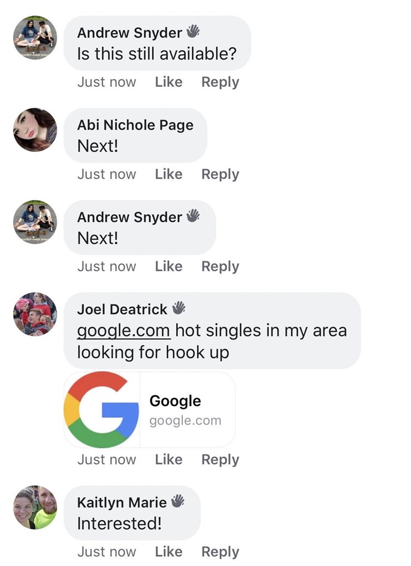 Text - Andrew Snyder Is this still available? artlelt music play Just now Like Reply Abi Nichole Page Next! Like Reply Just now Andrew Snyder Next! Just now Like Reply Joel Deatrick google.com hot singles in my area looking for hook up G Google google.com Like Reply Just now Kaitlyn Marie Interested! Just now Like Reply
