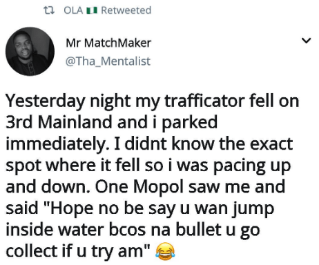 """Text - Text - t OLA LI Retweeted Mr MatchMaker @Tha_Mentalist Yesterday night my trafficator fell on 3rd Mainland and i parked immediately. I didnt know the exact spot where it fell so i was pacing up and down. One Mopol saw me and said """"Hope no be say u wan jump inside water bcos na bullet u go collect if u try am"""""""