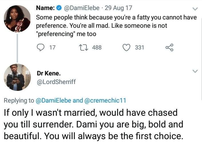 """Text - @DamiElebe 29 Aug 17 Name: Some people think because you're a fatty you cannot have preference. You're all mad. Like someone is not """"preferencing"""" me too t 488 331 17 Dr Kene. @LordSherriff Replying to @DamiElebe and@cremechic11 If only I wasn't married, would have chased you till surrender. Dami you are big, bold and beautiful. You will always be the first choice."""