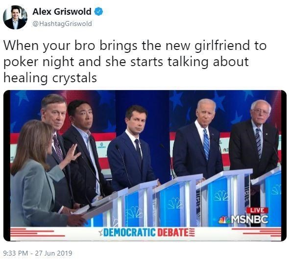 Product - Alex Griswold @HashtagGriswold When your bro brings the new girlfriend to poker night and she starts talking about healing crystals LIVE &MSNBC DEMOCRATIC DEBATE 9:33 PM 27 Jun 2019