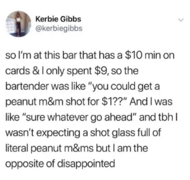 """alcohol meme - Text - Kerbie Gibbs @kerbiegibbs so I'm at this bar that has a $10 min on cards & I only spent $9, so the bartender was like """"you could get a peanut m&m shot for $1??"""" And I was like """"sure whatever go ahead"""" and tbhI wasn't expecting a shot glass fll of literal peanut m&ms but I am the opposite of disappointed"""