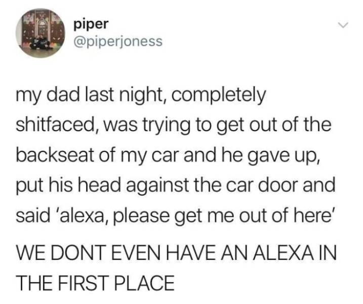 alcohol meme - Text - piper @piperjoness my dad last night, completely shitfaced, was trying to get out of the backseat of my car and he gave up, put his head against the car door and said 'alexa, please get me out of here' WE DONT EVEN HAVE AN ALEXA IN THE FIRST PLACE