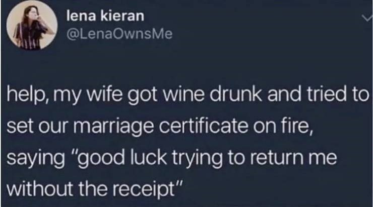 """alcohol meme - Text - lena kieran @LenaOwnsMe help,my wife got wine drunk and tried to set our marriage certificate on fire, saying """"good luck trying to return me without the receipt"""""""