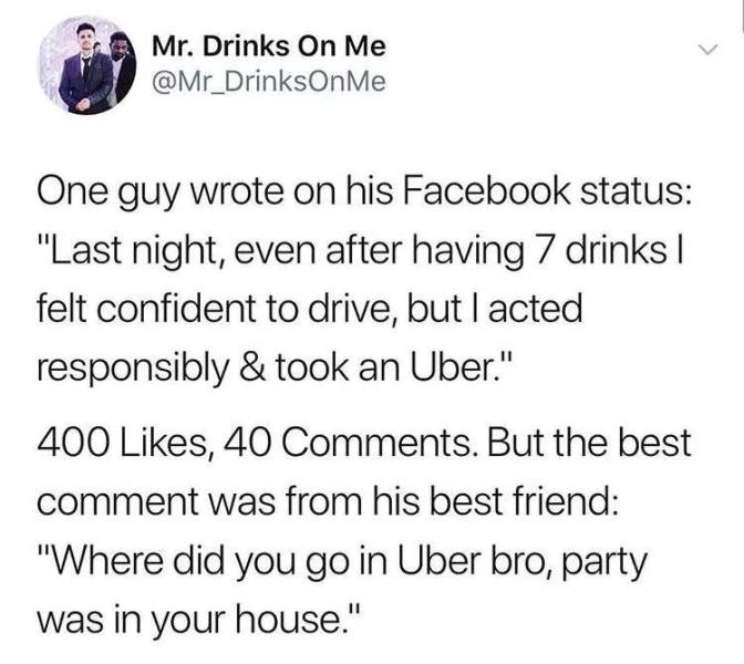 """alcohol meme - Text - Mr. Drinks On Me @Mr_DrinksOnMe One guy wrote on his Facebook status: """"Last night, even after having 7 drinks felt confident to drive, but l acted responsibly & took an Uber."""" 400 Likes, 40 Comments. But the best comment was from his best friend: """"Where did you go in Uber bro, party was in your house."""""""