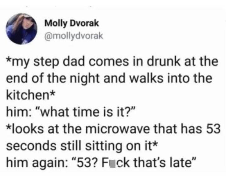 """alcohol meme - Text - Molly Dvorak @mollydvorak *my step dad comes in drunk at the end of the night and walks into the kitchen* him: """"what time is it?"""" *looks at the microwave that has 53 seconds still sitting on it* him again: """"53? Fuck that's late"""""""