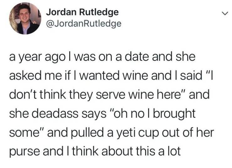 """alcohol meme - Text - Jordan Rutledge @JordanRutledge a year ago I was on a date and she asked me if I wanted wine and I said """"I don't think they serve wine here"""" and she deadass says """"oh no l brought some"""" and pulled a yeti cup out of her purse and I think about this a lot"""