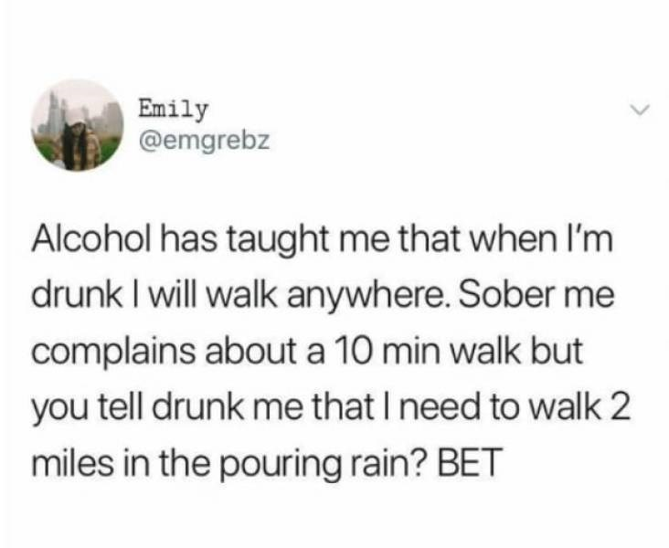 alcohol meme - Text - Emily @emgrebz Alcohol has taught me that when I'm drunk I will walk anywhere. Sober me complains about a 10 min walk but you tell drunk me that I need to walk 2 miles in the pouring rain? BET
