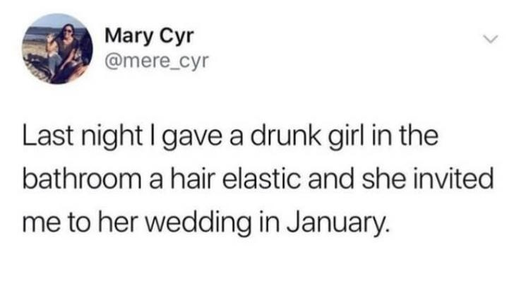 alcohol meme - Text - Mary Cyr @mere_cyr Last night I gave a drunk girl in the bathroom a hair elastic and she invited me to her wedding in January.