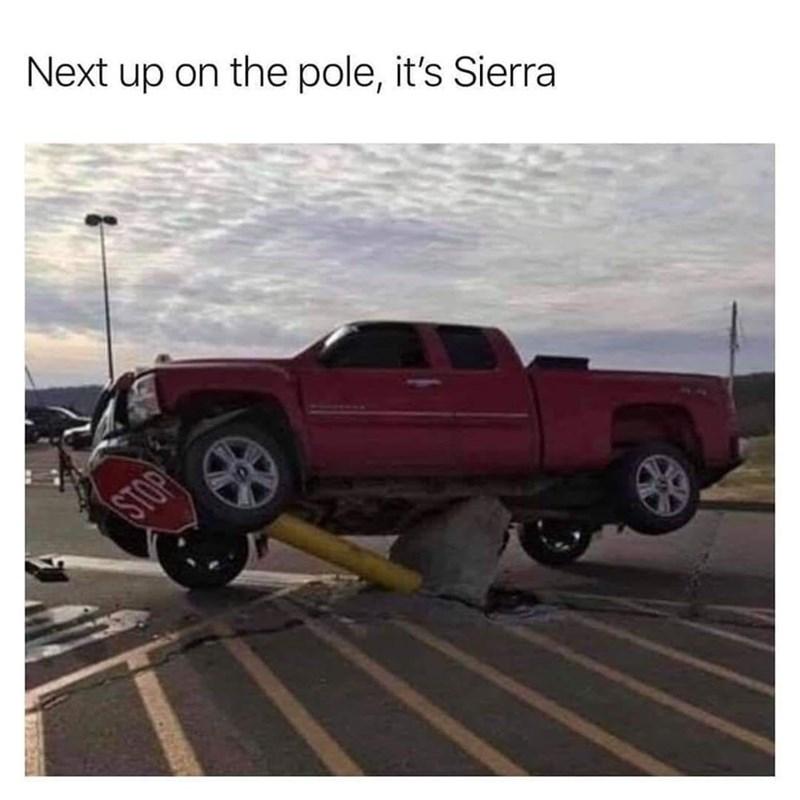 Meme - Vehicle - Next up on the pole, it's Sierra STOP