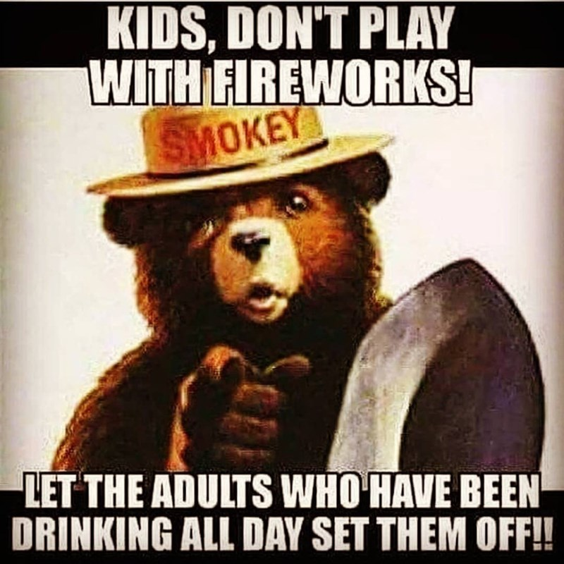 Meme - Photo caption - KIDS, DON'T PLAY WITH FIREWORKS! SMOKEY LET THE ADULTS WHO HAVE BEEN DRINKING ALL DAY SET THEM OFF!