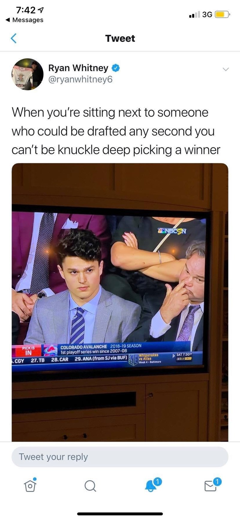 Meme - Product - 7:42 3G Messages Tweet Ryan Whitney @ryanwhitney6 When you're sitting next to someone who could be drafted any second you can't be knuckle deep picking a winner NBCSN COLORADO AVALANCHE 2018-19 SEASON 1st playoff series win since 2007-08 29.ANA (from SJ via BUF) PICK IS IN Whipsnakes vs Atlas LWeek 4-Baltimore SAT 7:30m 28. CAR 27. TB .CGY Tweet your reply