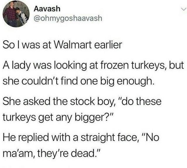 """Meme - Text - Aavash @ohmygoshaavash Solwas at Walmart earlier A lady was looking at frozen turkeys, but she couldn't find one big enough. She asked the stock boy, """"do these turkeys get any bigger?"""" He replied with a straight face, """"No ma'am, they're dead."""""""