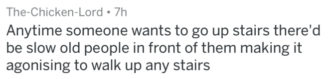 Text - The-Chicken-Lord 7h Anytime someone wants to go up stairs there'd be slow old people in front of them making it agonising to walk up any stairs