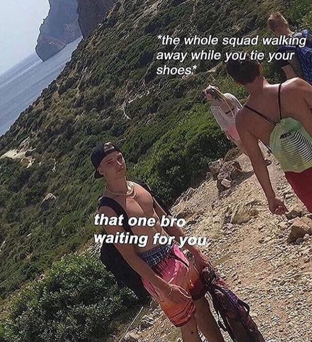 Meme - Adventure - the whole squad walking away while you tie your shoes that one bro waiting for you