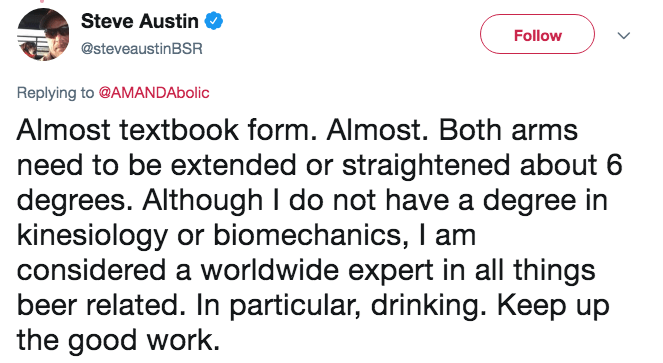 Text - Steve Austin Follow @steveaustinBSR Replying to @AMANDAbolic Almost textbook form. Almost. Both arms need to be extended or straightened about 6 degrees. Although I do not have a degree in kinesiology or biomechanics, I am considered a worldwide expert in all things beer related. In particular, drinking. Keep up the good work.