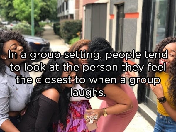 People - In a group setting, people tend to look at the person they feel the closest-to when a group laughs.