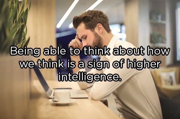 Text - Being able to think about how we think is a sign of higher intelligence