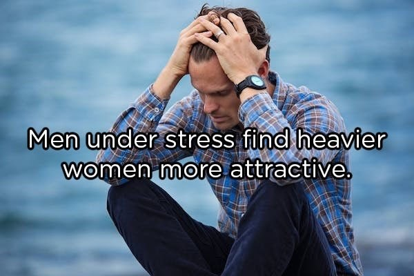 Happy - Men under stress find heavier women more attractive.