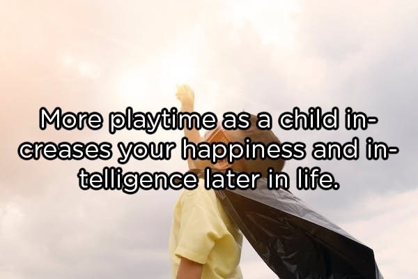 Text - More playtime as a child in- creases your happiness and in- telligence later in life.
