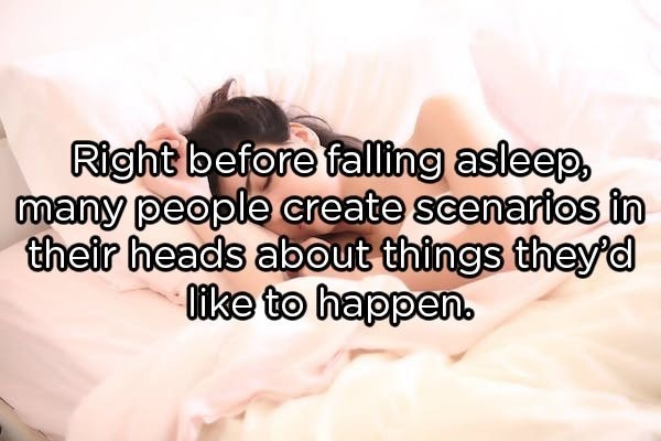 Text - Right before falling asleep, many people create scenarios in their heads about things theyd 0ike to happen.