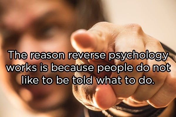 Font - The reason reverse psychology works is because people do not Iike to be told what to do.