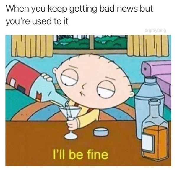 Meme - Cartoon - When you keep getting bad news but you're used to it I'll be fine