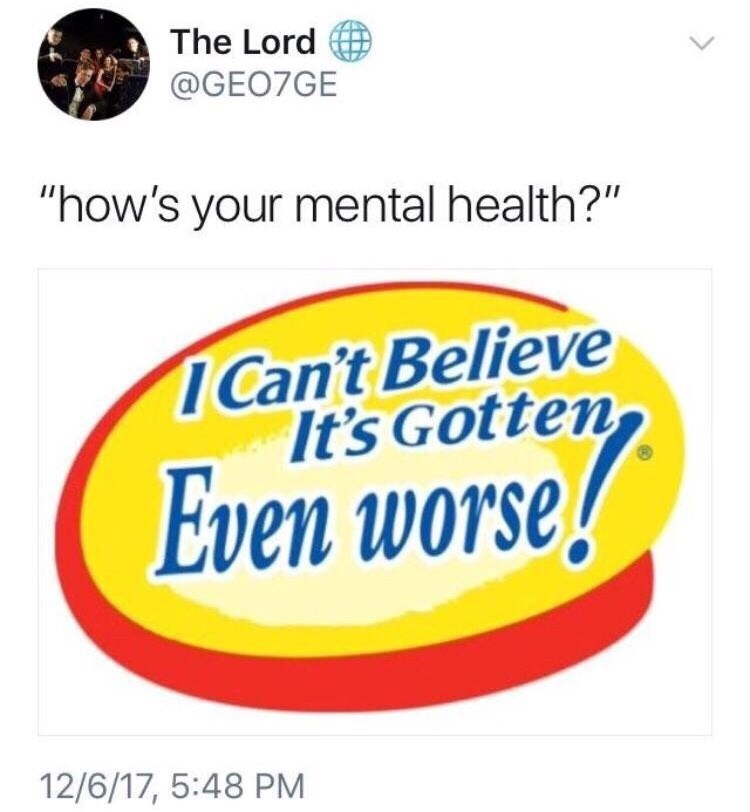 """Meme - Text - The Lord @GEO7GE """"how's your mental health?"""" ICan't Believe It's Gotten Even worse! 12/6/17, 5:48 PM"""