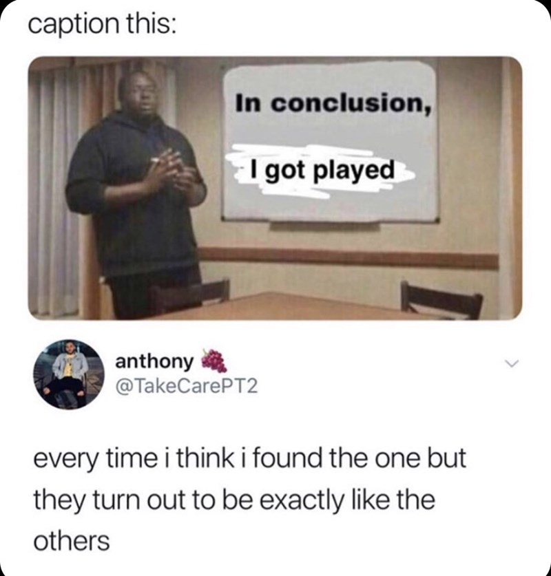 Meme - Text - caption this: In conclusion, I got played anthony @TakeCarePT2 every time i think i found the one but they turn out to be exactly like the others