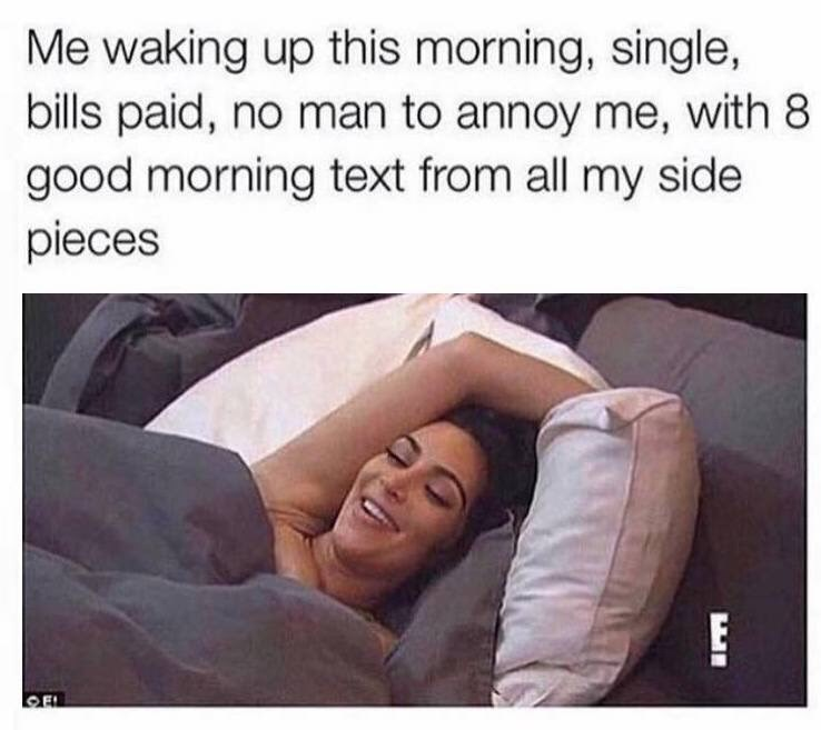 Meme - Text - Me waking up this morning, single, bills paid, no man to annoy me, with 8 good morning text from all my side pieces EL EI